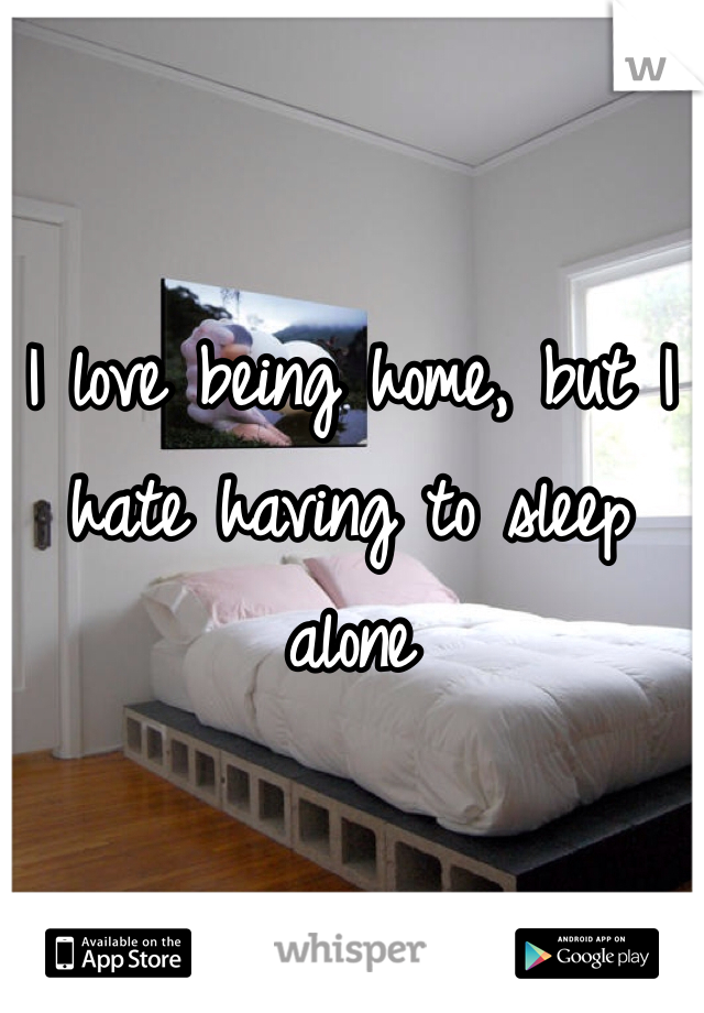 I love being home, but I hate having to sleep alone