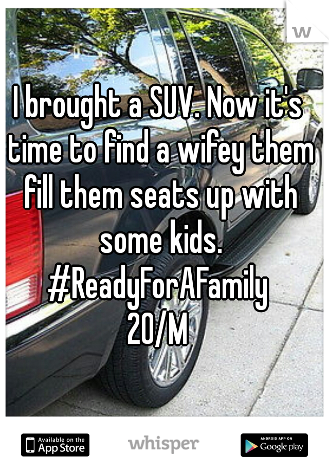 I brought a SUV. Now it's time to find a wifey them fill them seats up with some kids.  #ReadyForAFamily 20/M