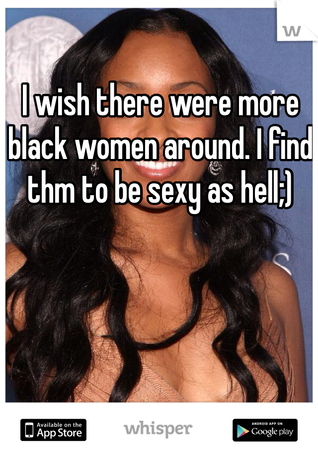 I wish there were more black women around. I find thm to be sexy as hell;)