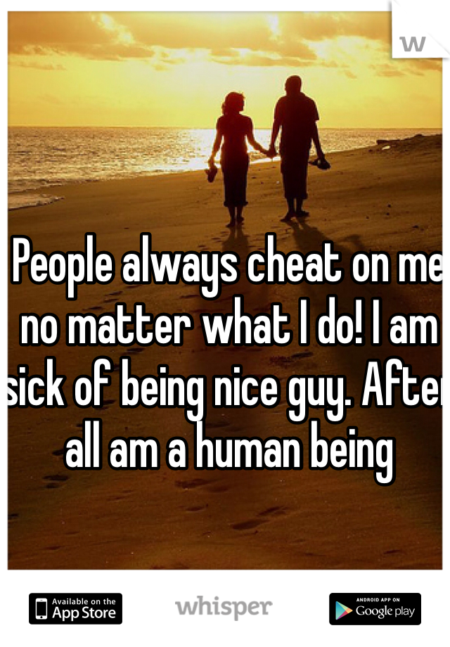 People always cheat on me no matter what I do! I am sick of being nice guy. After all am a human being