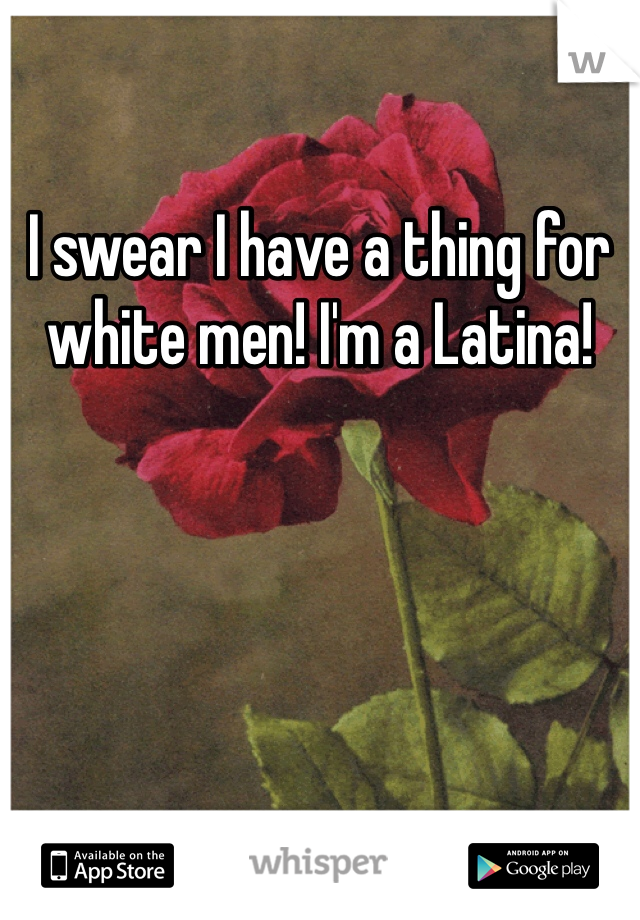 I swear I have a thing for white men! I'm a Latina!