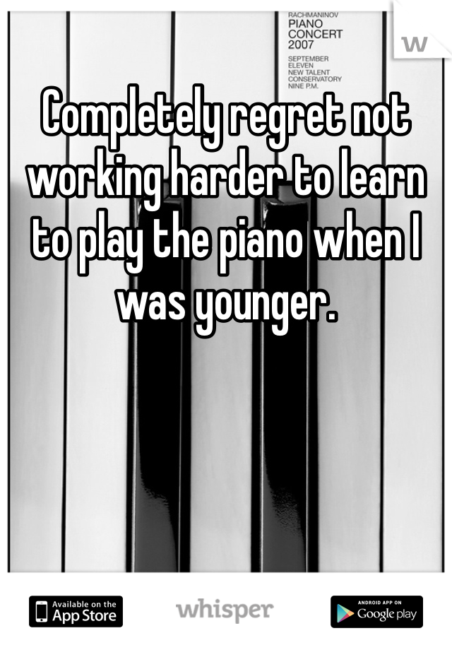 Completely regret not working harder to learn to play the piano when I was younger.
