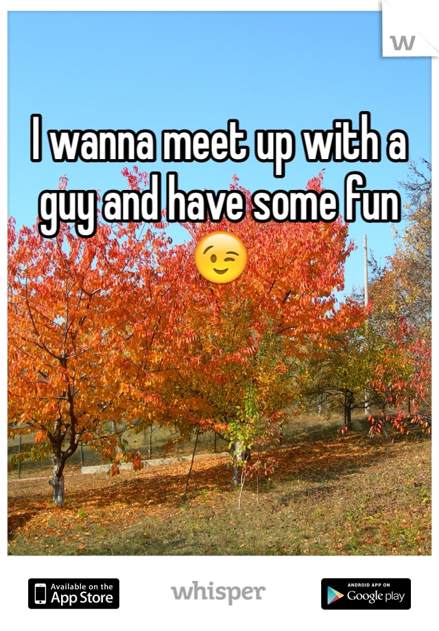 I wanna meet up with a guy and have some fun 😉