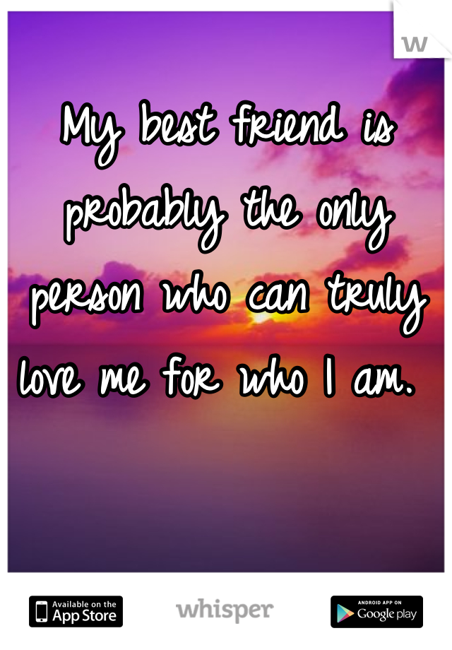 My best friend is probably the only person who can truly love me for who I am.