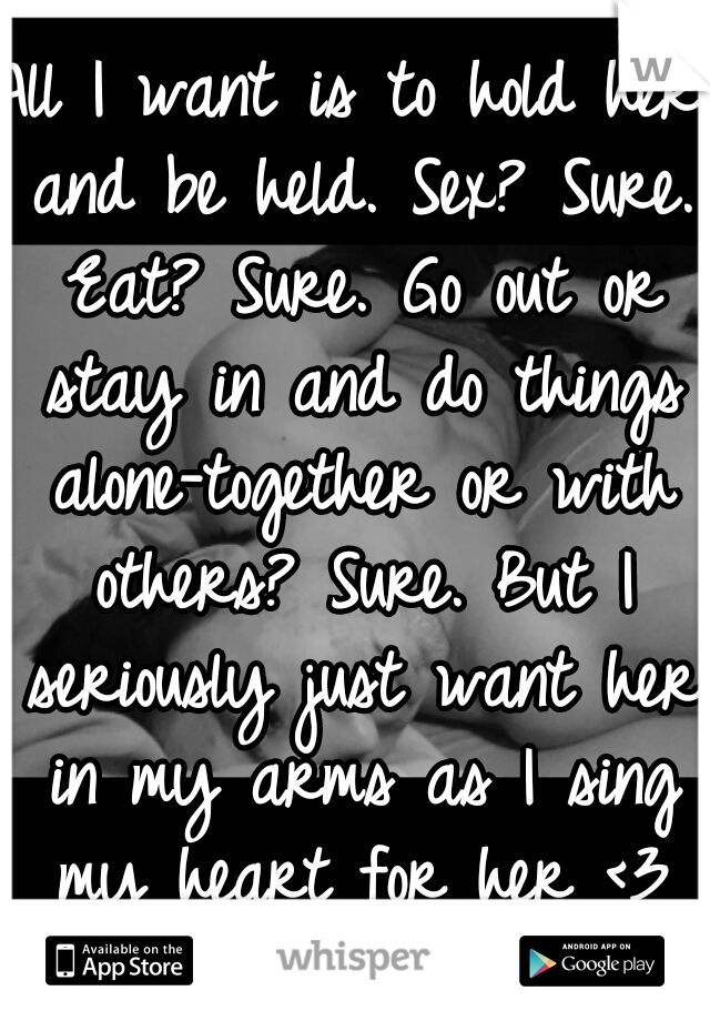 All I want is to hold her and be held. Sex? Sure. Eat? Sure. Go out or stay in and do things alone-together or with others? Sure. But I seriously just want her in my arms as I sing my heart for her <3
