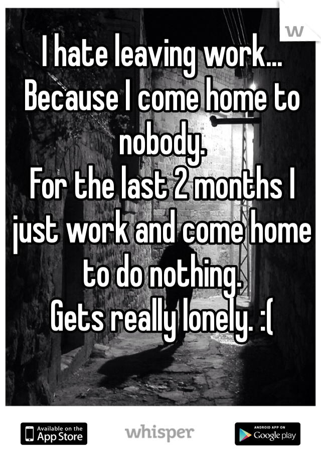 I hate leaving work... Because I come home to nobody.  For the last 2 months I just work and come home to do nothing.  Gets really lonely. :(