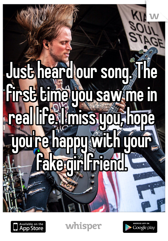 Just heard our song. The first time you saw me in real life. I miss you, hope you're happy with your fake girlfriend.