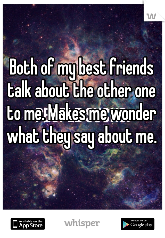 Both of my best friends talk about the other one to me. Makes me wonder what they say about me.