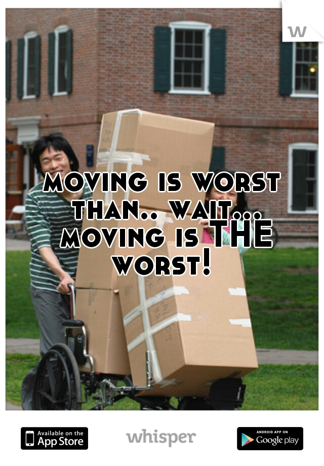 moving is worst than.. wait... moving is THE worst!