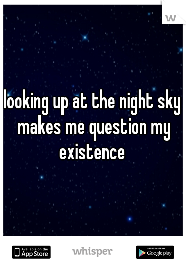 looking up at the night sky makes me question my existence