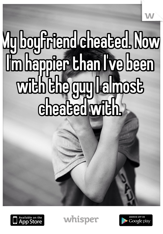 My boyfriend cheated. Now I'm happier than I've been with the guy I almost cheated with.