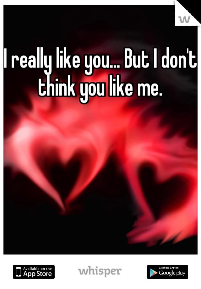 I really like you... But I don't think you like me.