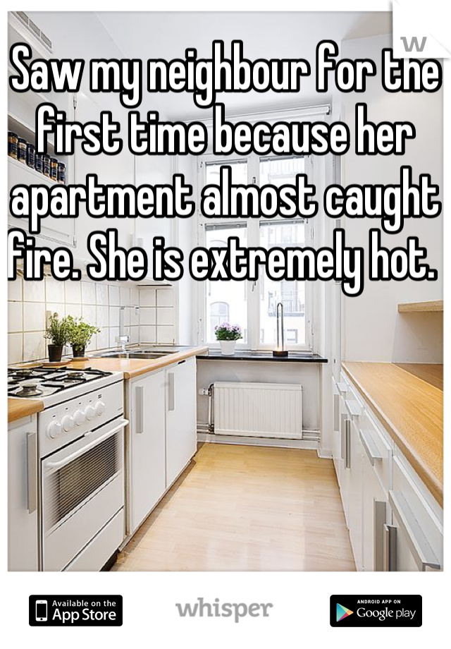 Saw my neighbour for the first time because her apartment almost caught fire. She is extremely hot.