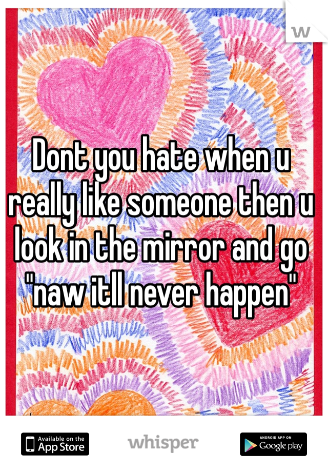 """Dont you hate when u really like someone then u look in the mirror and go """"naw itll never happen"""""""