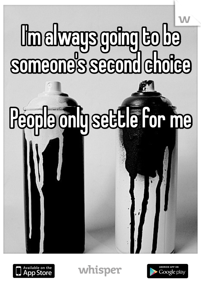 I'm always going to be someone's second choice  People only settle for me