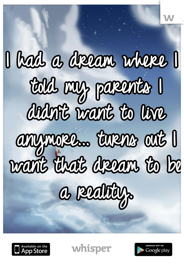 I had a dream where I told my parents I didn't want to live anymore... turns out I want that dream to be a reality.