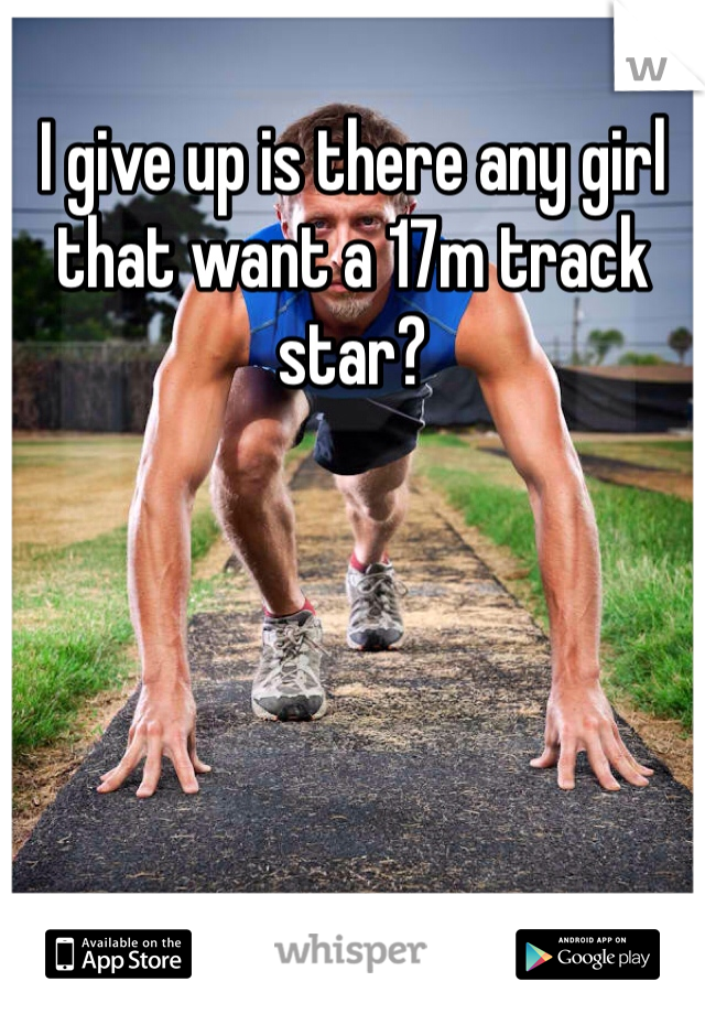 I give up is there any girl that want a 17m track star?