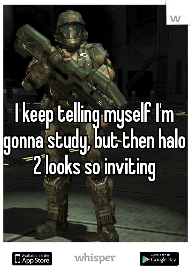 I keep telling myself I'm gonna study, but then halo 2 looks so inviting