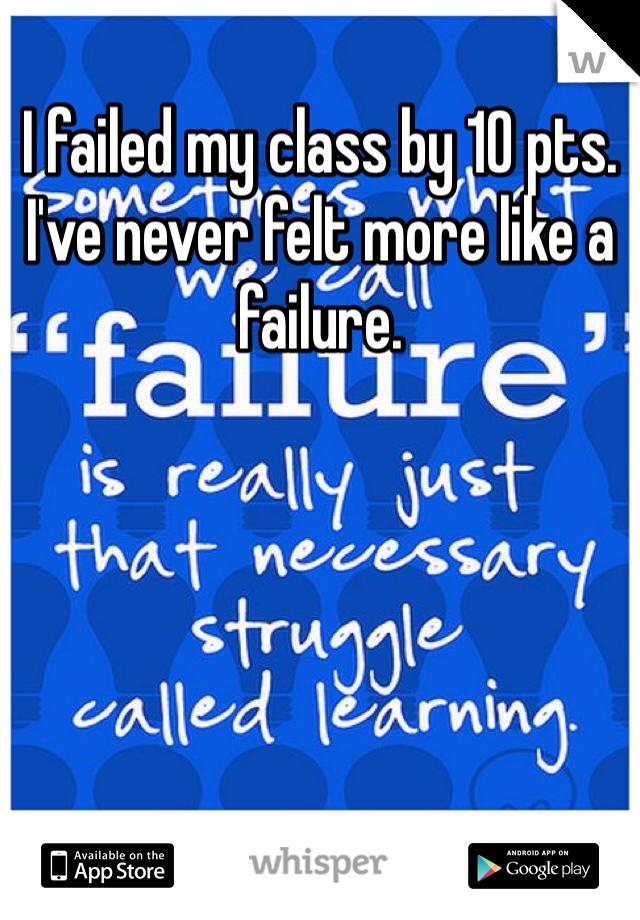 I failed my class by 10 pts. I've never felt more like a failure.