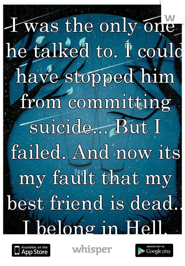 I was the only one he talked to. I could have stopped him from committing suicide... But I failed. And now its my fault that my best friend is dead.. I belong in Hell.