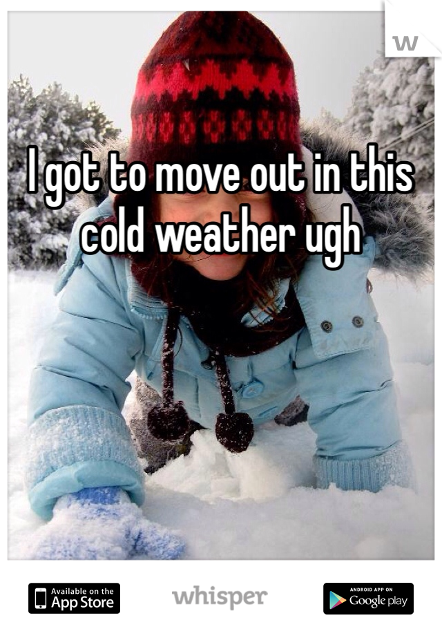 I got to move out in this cold weather ugh