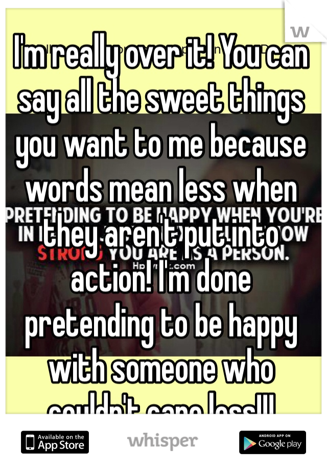 I'm really over it! You can say all the sweet things you want to me because words mean less when they aren't put into action! I'm done pretending to be happy with someone who couldn't care less!!!