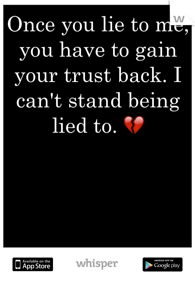 Once you lie to me, you have to gain your trust back. I can't stand being lied to. 💔
