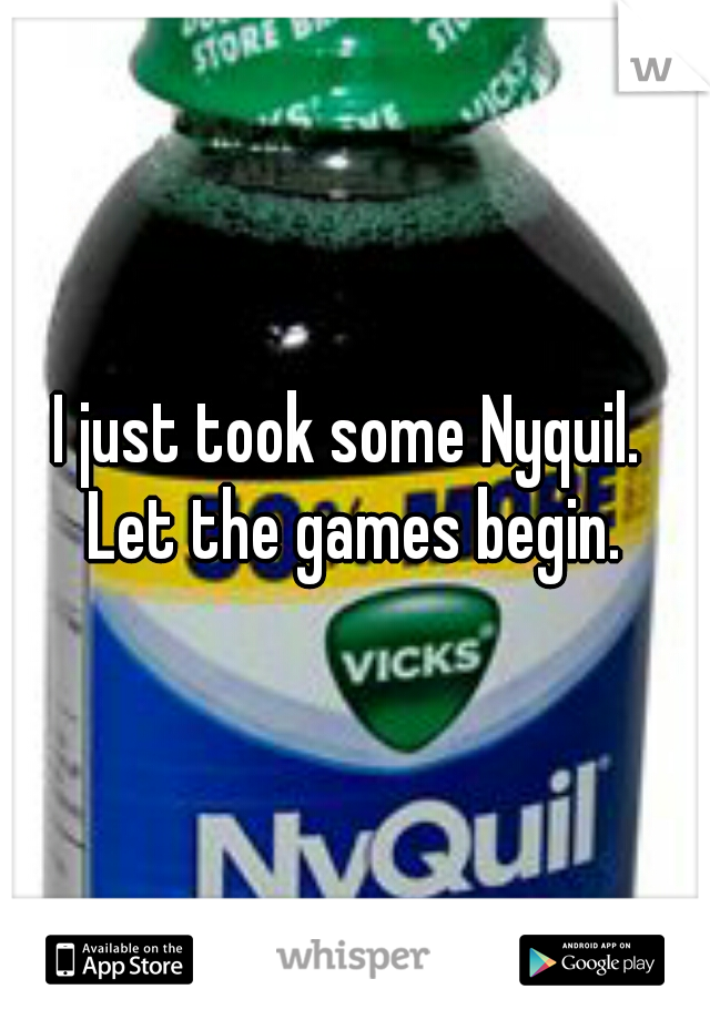 I just took some Nyquil.    Let the games begin.