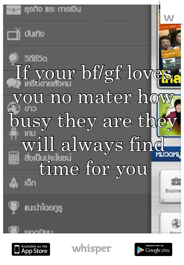 If your bf/gf loves you no mater how busy they are they will always find time for you
