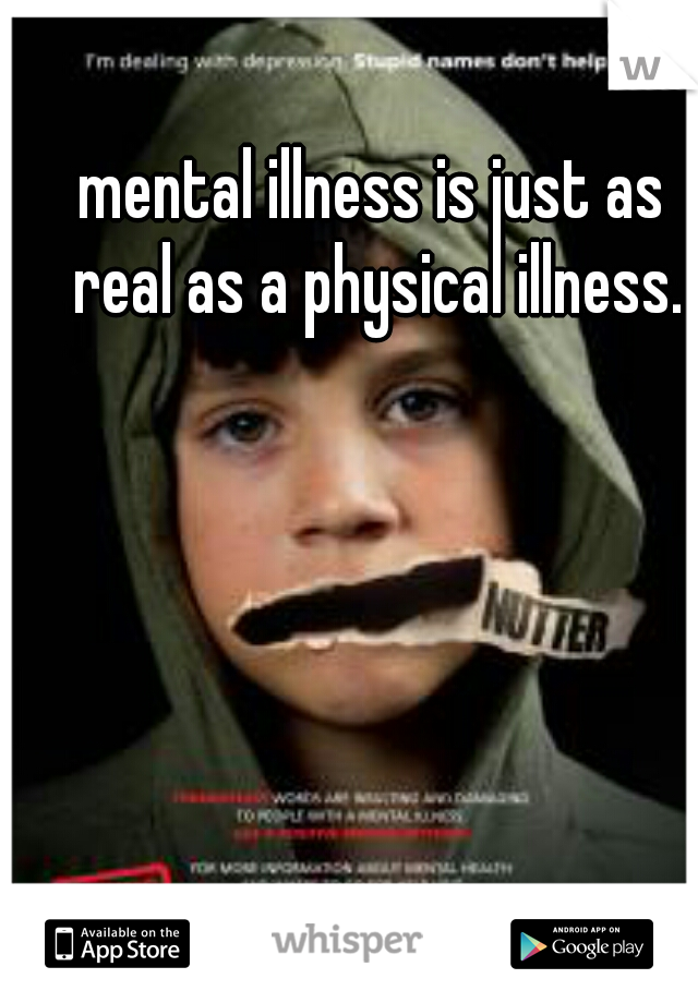 mental illness is just as real as a physical illness.