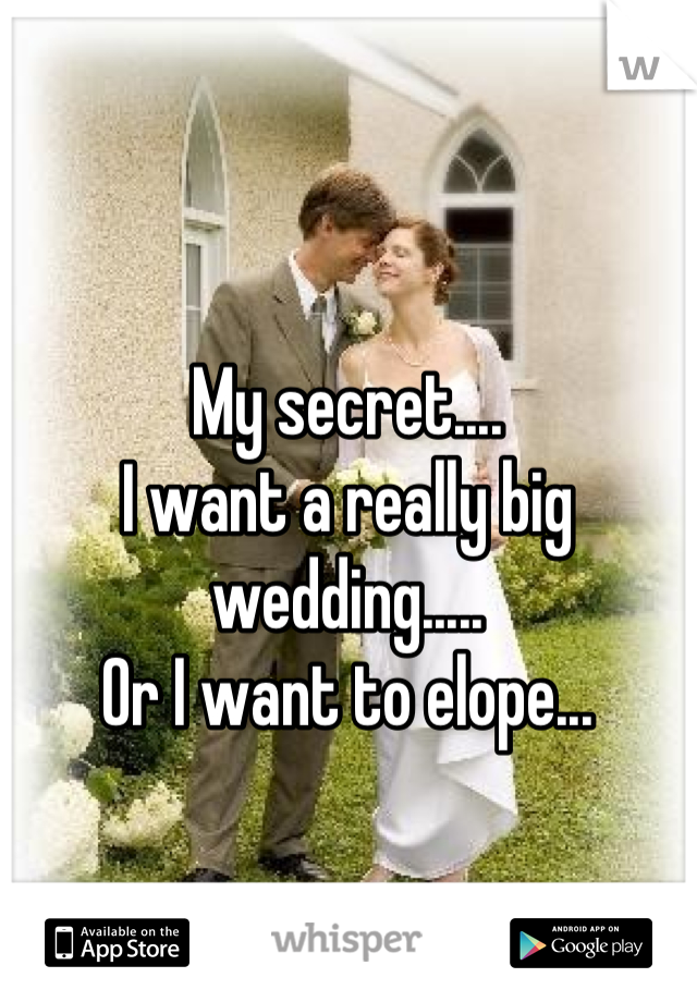 My secret....  I want a really big wedding..... Or I want to elope...