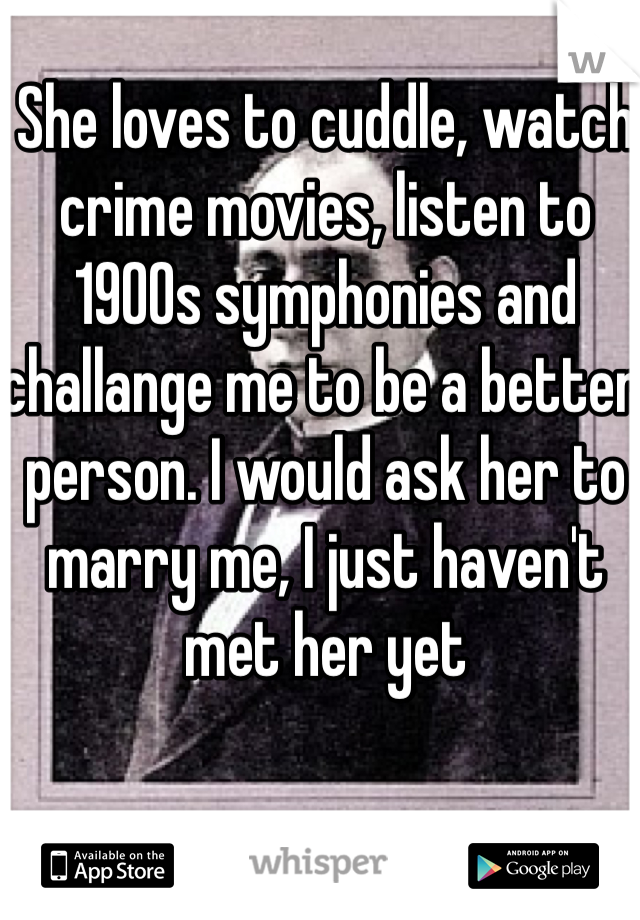 She loves to cuddle, watch crime movies, listen to 1900s symphonies and challange me to be a better person. I would ask her to marry me, I just haven't met her yet