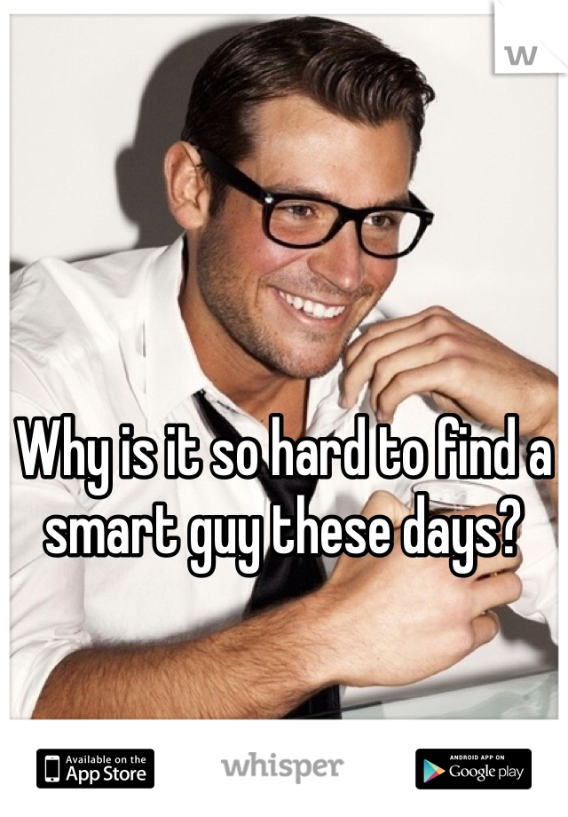 Why is it so hard to find a smart guy these days?