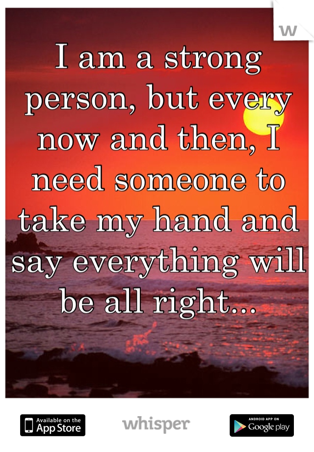 I am a strong person, but every now and then, I need someone to take my hand and say everything will be all right...