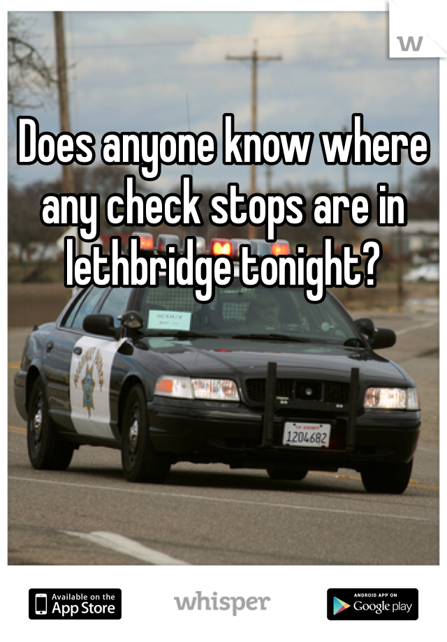 Does anyone know where any check stops are in lethbridge tonight?