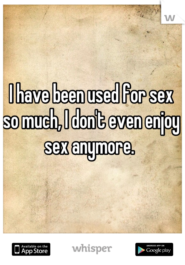 I have been used for sex so much, I don't even enjoy sex anymore.