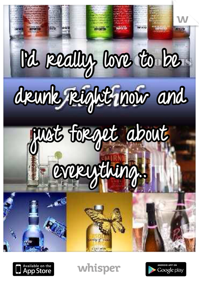 I'd really love to be drunk right now and just forget about everything..
