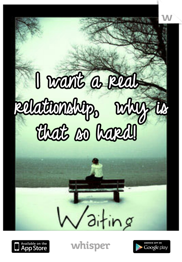 I want a real relationship,  why is that so hard!