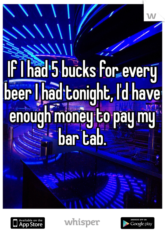 If I had 5 bucks for every beer I had tonight, I'd have enough money to pay my bar tab.