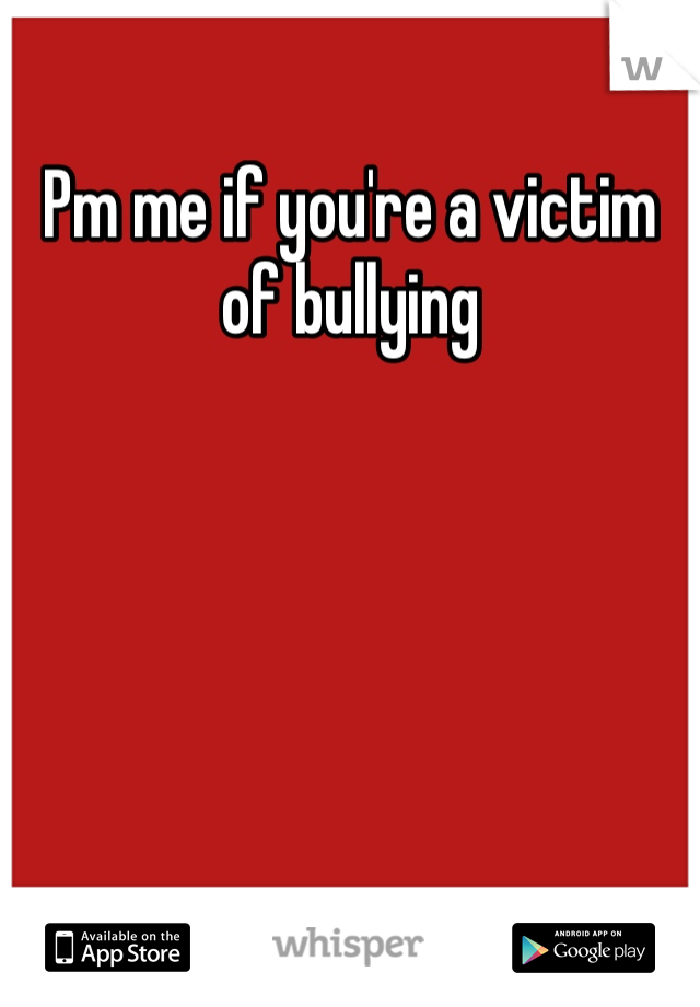 Pm me if you're a victim of bullying