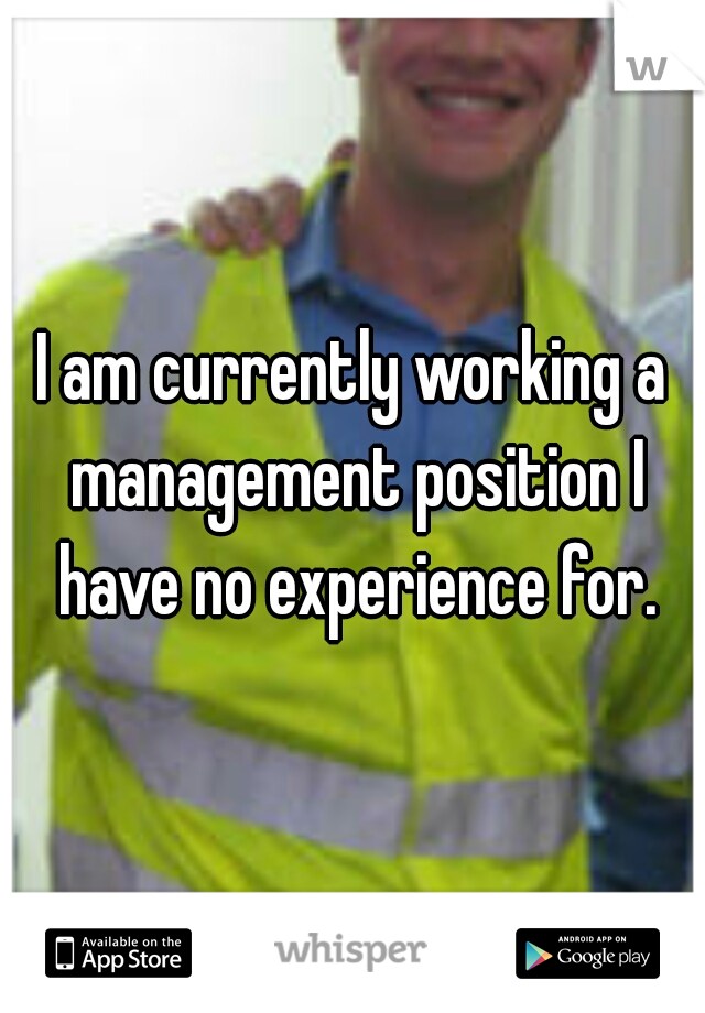 I am currently working a management position I have no experience for.