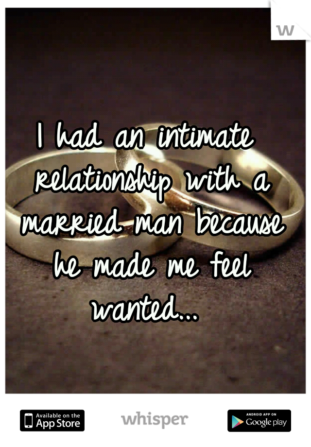 I had an intimate relationship with a married man because he made me feel wanted...