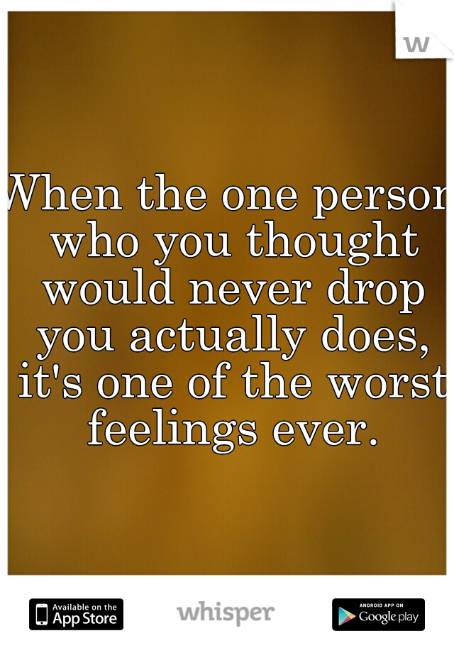 When the one person who you thought would never drop you actually does, it's one of the worst feelings ever.