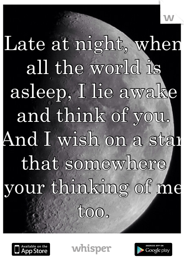 Late at night, when all the world is asleep, I lie awake and think of you. And I wish on a star that somewhere your thinking of me too.