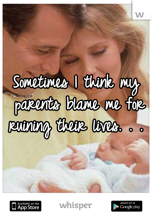 Sometimes I think my parents blame me for ruining their lives. . .