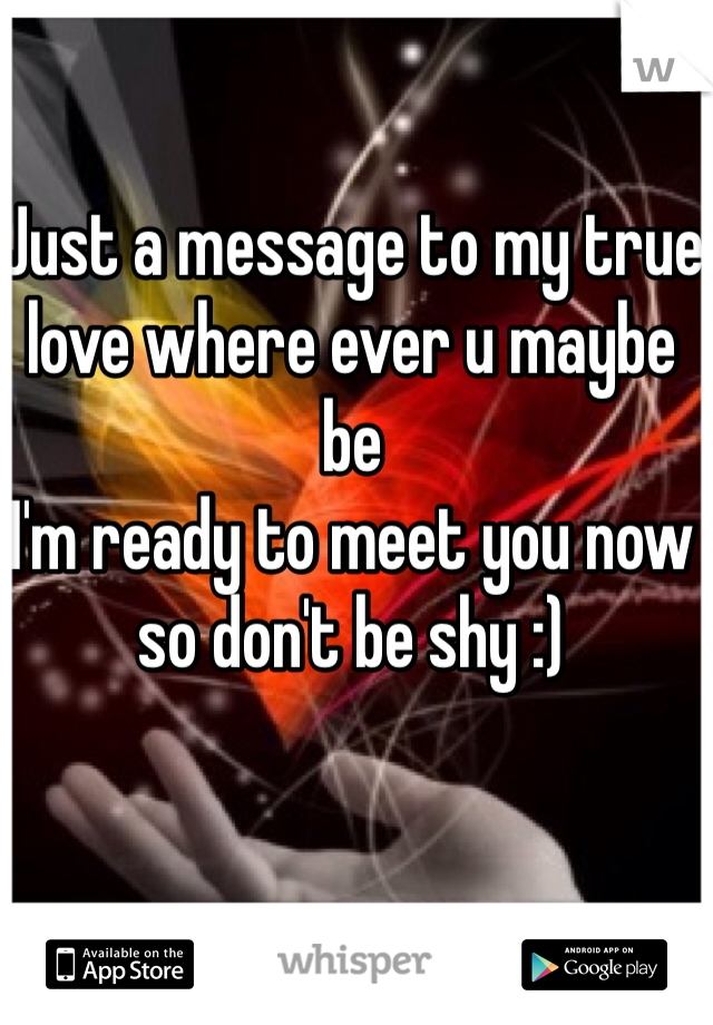Just a message to my true love where ever u maybe be  I'm ready to meet you now so don't be shy :)