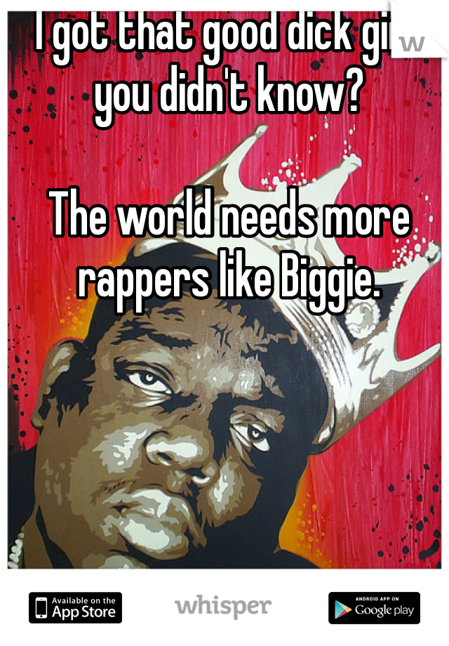 I got that good dick girl, you didn't know?  The world needs more rappers like Biggie.