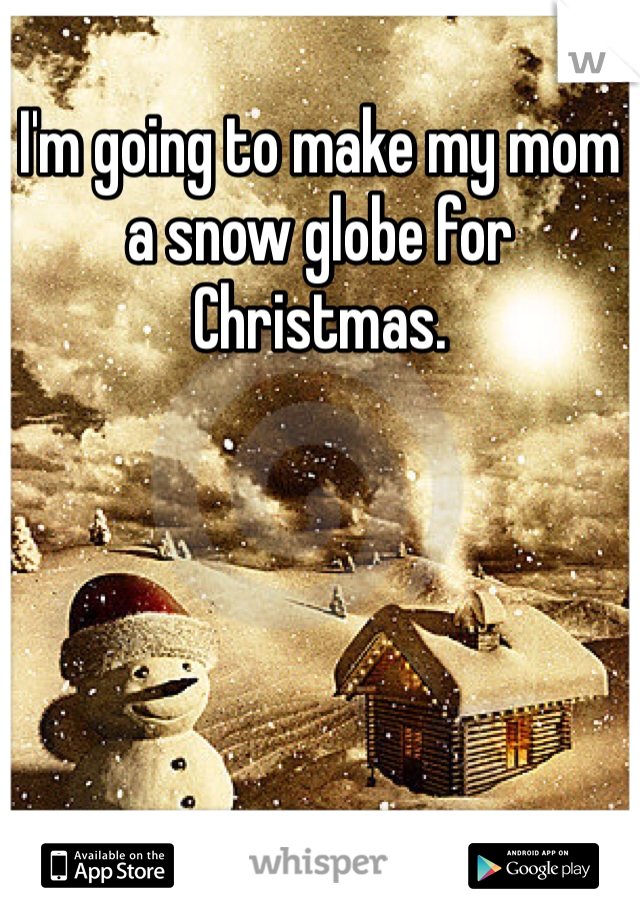 I'm going to make my mom a snow globe for Christmas.