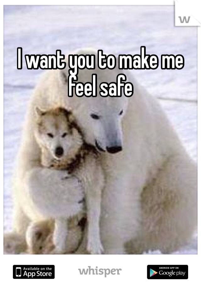 I want you to make me feel safe