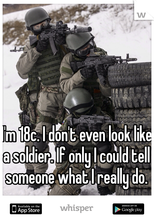 I'm 18c. I don't even look like a soldier. If only I could tell someone what I really do.